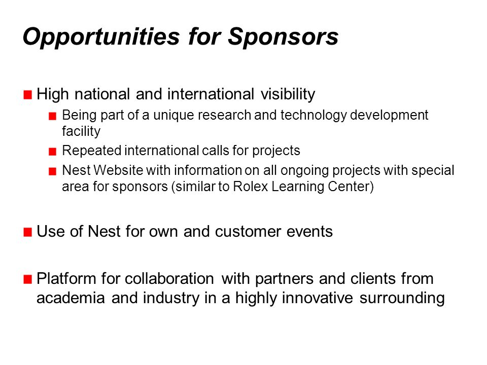 Opportunities for Sponsors High national and international visibility Being part of a unique research and technology development facility Repeated international calls for projects Nest Website with information on all ongoing projects with special area for sponsors (similar to Rolex Learning Center) Use of Nest for own and customer events Platform for collaboration with partners and clients from academia and industry in a highly innovative surrounding