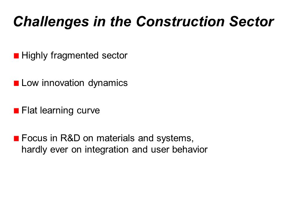 Challenges in the Construction Sector Highly fragmented sector Low innovation dynamics Flat learning curve Focus in R&D on materials and systems, hardly ever on integration and user behavior