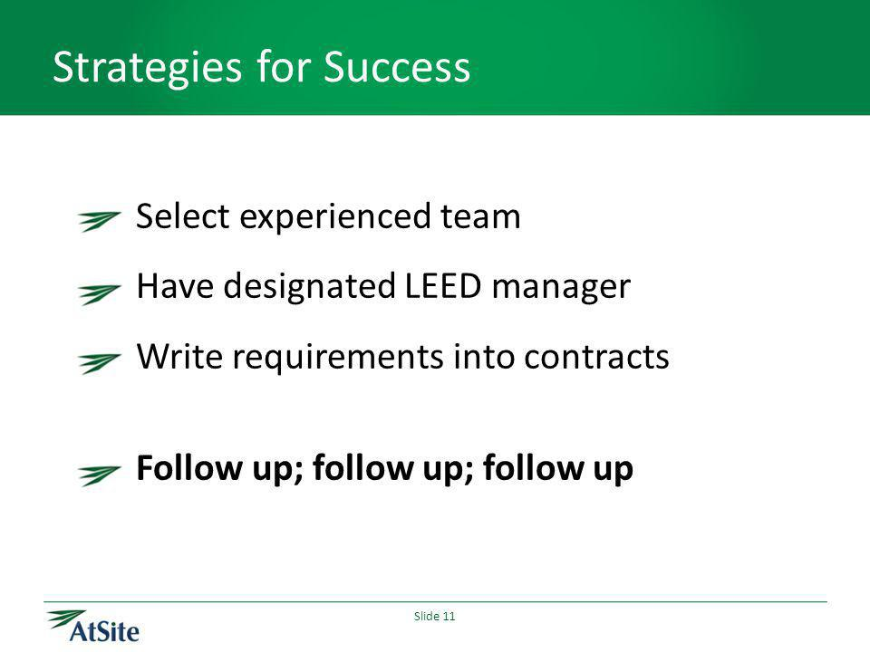 Slide 11 Strategies for Success Select experienced team Have designated LEED manager Write requirements into contracts Follow up; follow up; follow up