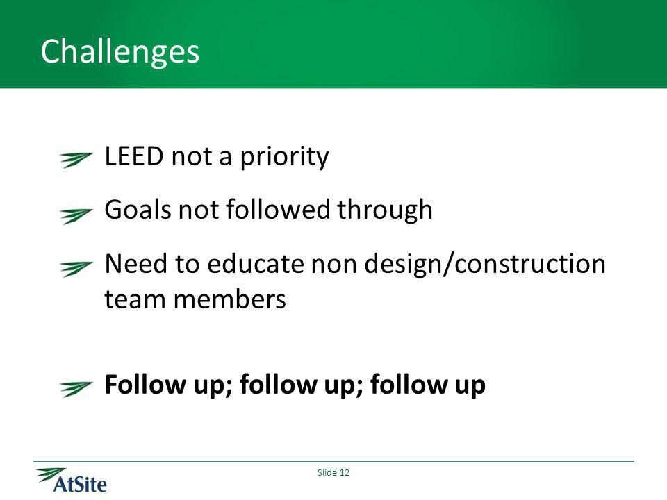 Slide 12 Challenges LEED not a priority Goals not followed through Need to educate non design/construction team members Follow up; follow up; follow u