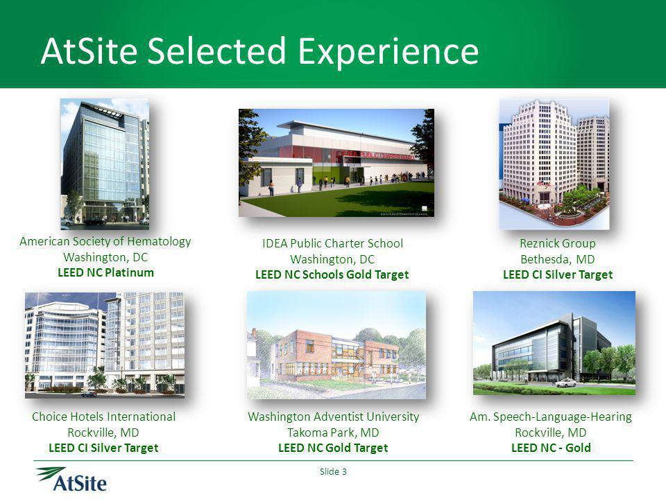 Slide 3 AtSite Selected Experience Choice Hotels International Rockville, MD LEED CI Silver Target IDEA Public Charter School Washington, DC LEED NC S