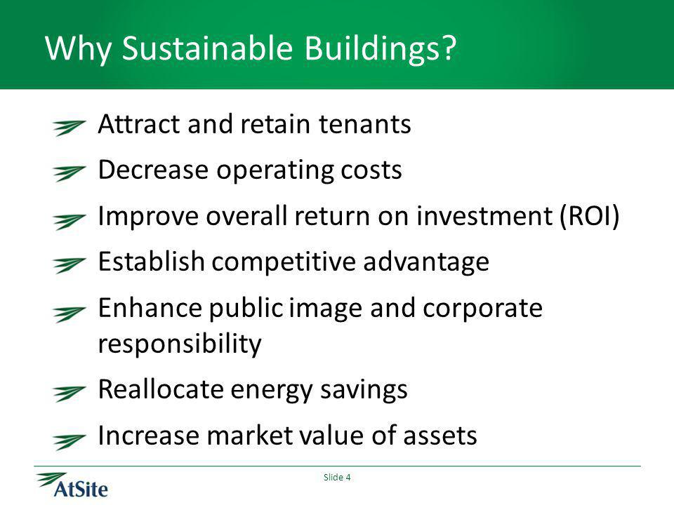 Slide 4 Why Sustainable Buildings? Attract and retain tenants Decrease operating costs Improve overall return on investment (ROI) Establish competitiv