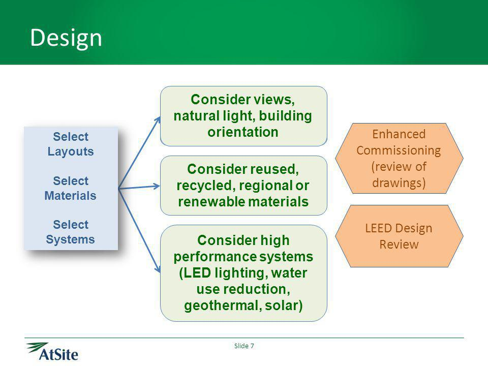 Slide 7 Design Build in additional time for coordination Consider views, natural light, building orientation Consider reused, recycled, regional or renewable materials Consider high performance systems (LED lighting, water use reduction, geothermal, solar) Select Layouts Select Materials Select Systems Select Layouts Select Materials Select Systems Enhanced Commissioning (review of drawings) LEED Design Review