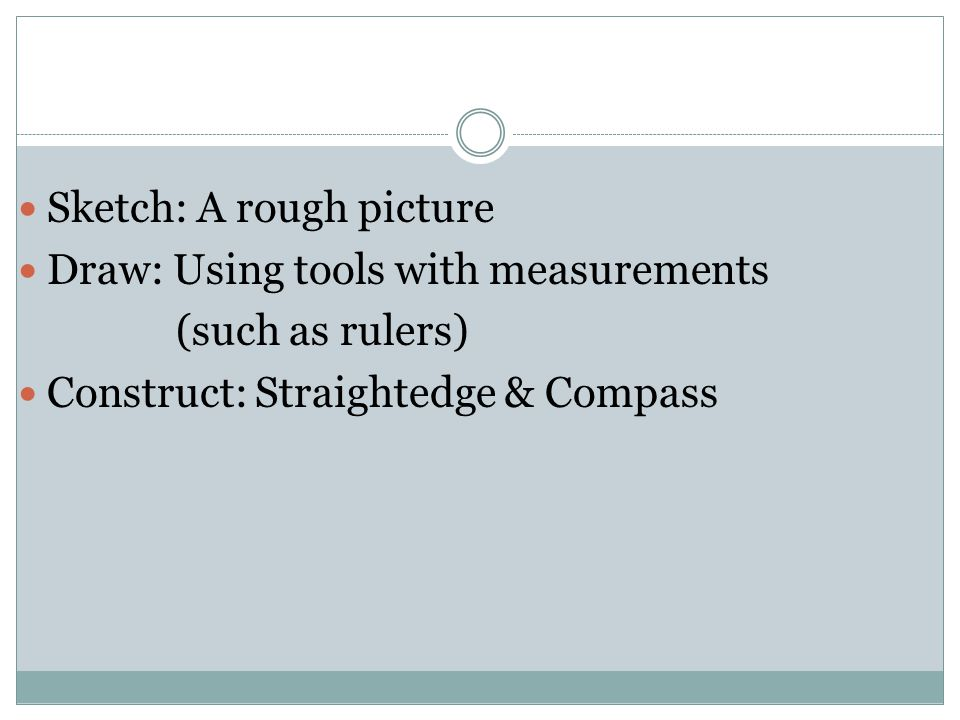 Sketch: A rough picture Draw: Using tools with measurements (such as rulers) Construct: Straightedge & Compass