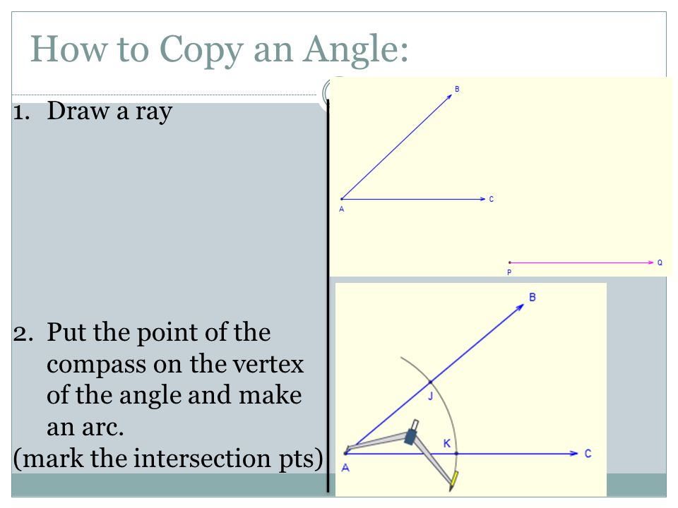 How to Copy an Angle: 1.Draw a ray 2.Put the point of the compass on the vertex of the angle and make an arc. (mark the intersection pts)