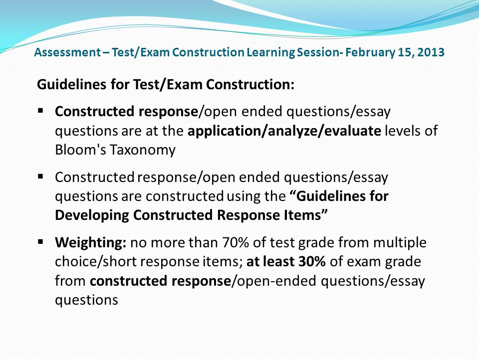 Assessment – Test/Exam Construction Learning Session- February 15, 2013 Guidelines for Test/Exam Construction: Constructed response/open ended questions/essay questions are at the application/analyze/evaluate levels of Bloom s Taxonomy Constructed response/open ended questions/essay questions are constructed using the Guidelines for Developing Constructed Response Items Weighting: no more than 70% of test grade from multiple choice/short response items; at least 30% of exam grade from constructed response/open-ended questions/essay questions