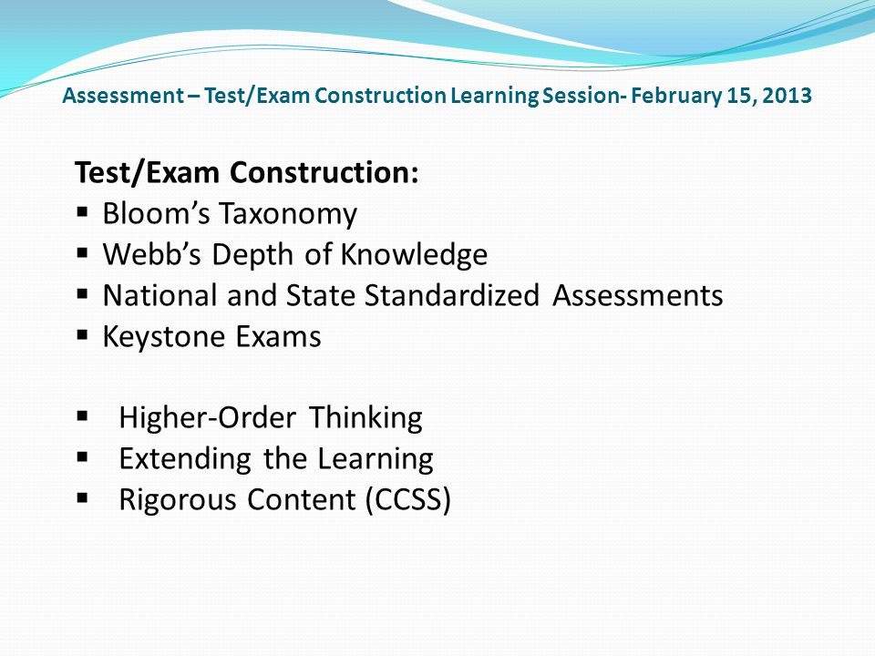 Assessment – Test/Exam Construction Learning Session- February 15, 2013 Test/Exam Construction: Blooms Taxonomy Webbs Depth of Knowledge National and State Standardized Assessments Keystone Exams Higher-Order Thinking Extending the Learning Rigorous Content (CCSS)