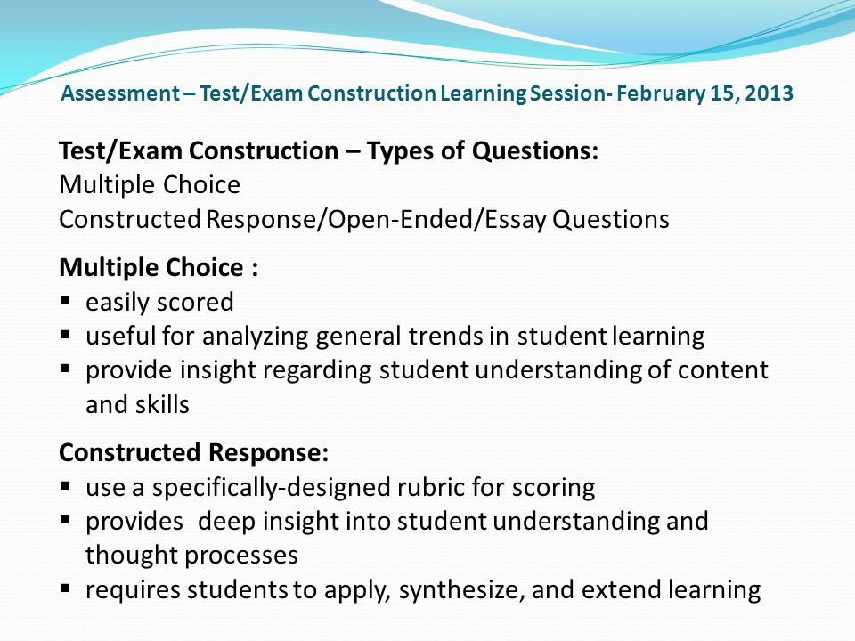 Assessment – Test/Exam Construction Learning Session- February 15, 2013 Test/Exam Construction – Types of Questions: Multiple Choice Constructed Response/Open-Ended/Essay Questions Multiple Choice : easily scored useful for analyzing general trends in student learning provide insight regarding student understanding of content and skills Constructed Response: use a specifically-designed rubric for scoring provides deep insight into student understanding and thought processes requires students to apply, synthesize, and extend learning