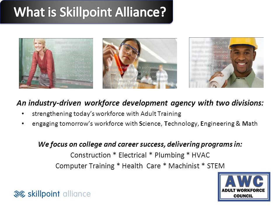 An industry-driven workforce development agency with two divisions: strengthening todays workforce with Adult Training engaging tomorrows workforce with Science, Technology, Engineering & Math We focus on college and career success, delivering programs in: Construction * Electrical * Plumbing * HVAC Computer Training * Health Care * Machinist * STEM
