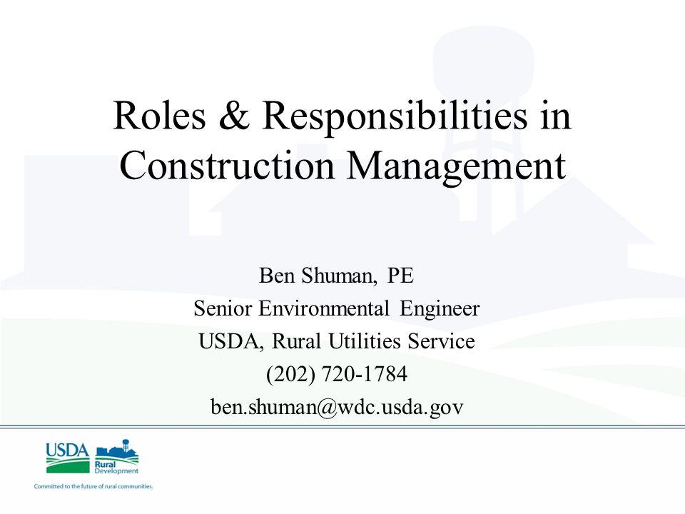Roles & Responsibilities in Construction Management Ben Shuman, PE Senior Environmental Engineer USDA, Rural Utilities Service (202) 720-1784 ben.shum