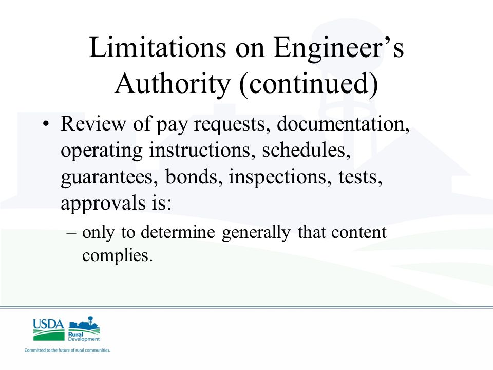 Limitations on Engineers Authority (continued) Review of pay requests, documentation, operating instructions, schedules, guarantees, bonds, inspections, tests, approvals is: –only to determine generally that content complies.