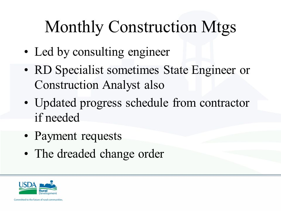 Monthly Construction Mtgs Led by consulting engineer RD Specialist sometimes State Engineer or Construction Analyst also Updated progress schedule from contractor if needed Payment requests The dreaded change order