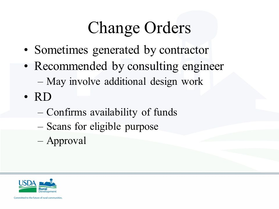Change Orders Sometimes generated by contractor Recommended by consulting engineer –May involve additional design work RD –Confirms availability of funds –Scans for eligible purpose –Approval