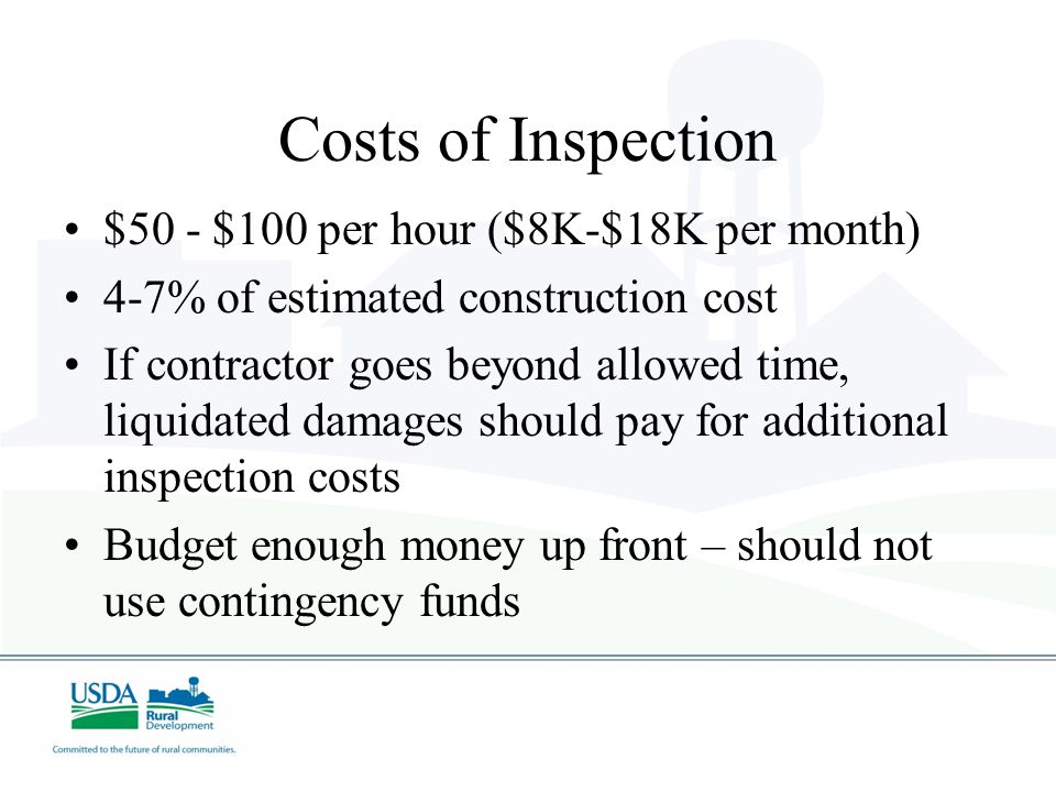 Costs of Inspection $50 - $100 per hour ($8K-$18K per month) 4-7% of estimated construction cost If contractor goes beyond allowed time, liquidated damages should pay for additional inspection costs Budget enough money up front – should not use contingency funds