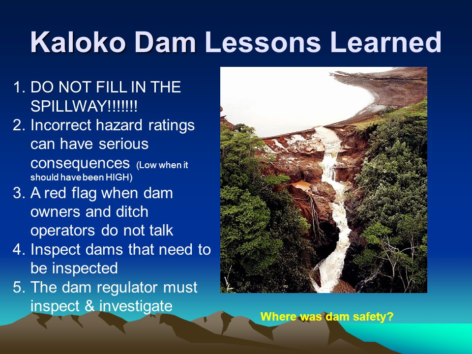 Kaloko Dam Kaloko Dam Lessons Learned 1.DO NOT FILL IN THE SPILLWAY!!!!!!! 2.Incorrect hazard ratings can have serious consequences (Low when it shoul