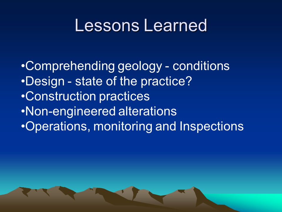 Lessons Learned Comprehending geology - conditions Design - state of the practice? Construction practices Non-engineered alterations Operations, monit
