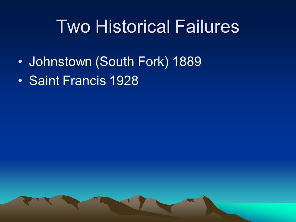 Two Historical Failures Johnstown (South Fork) 1889 Saint Francis 1928