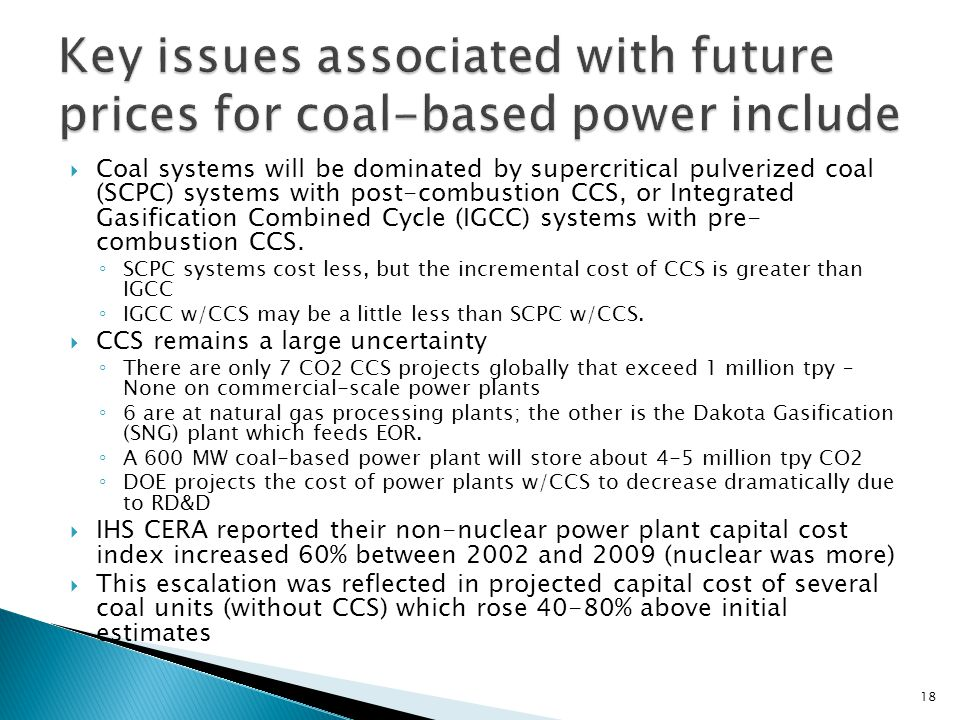 Coal systems will be dominated by supercritical pulverized coal (SCPC) systems with post-combustion CCS, or Integrated Gasification Combined Cycle (IGCC) systems with pre- combustion CCS.