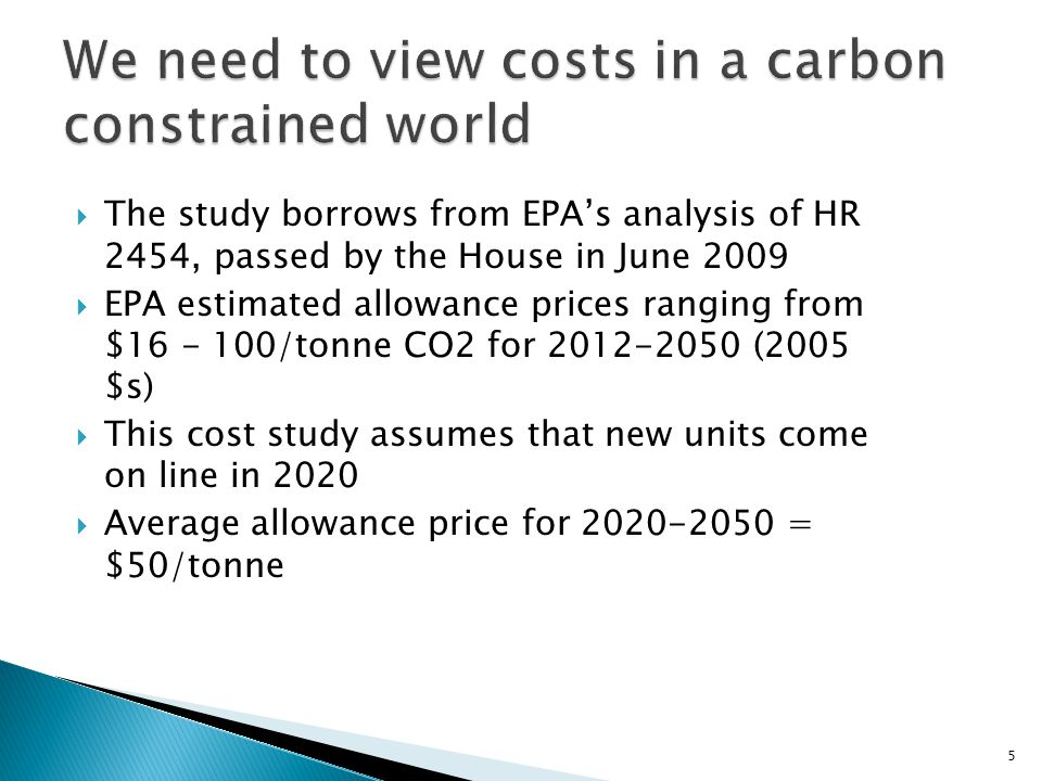 The study borrows from EPAs analysis of HR 2454, passed by the House in June 2009 EPA estimated allowance prices ranging from $16 - 100/tonne CO2 for 2012-2050 (2005 $s) This cost study assumes that new units come on line in 2020 Average allowance price for 2020-2050 = $50/tonne 5