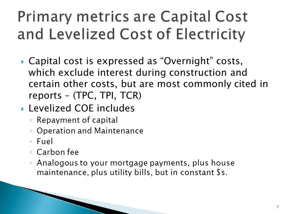 Capital cost is expressed as Overnight costs, which exclude interest during construction and certain other costs, but are most commonly cited in reports – (TPC, TPI, TCR) Levelized COE includes Repayment of capital Operation and Maintenance Fuel Carbon fee Analogous to your mortgage payments, plus house maintenance, plus utility bills, but in constant $s.