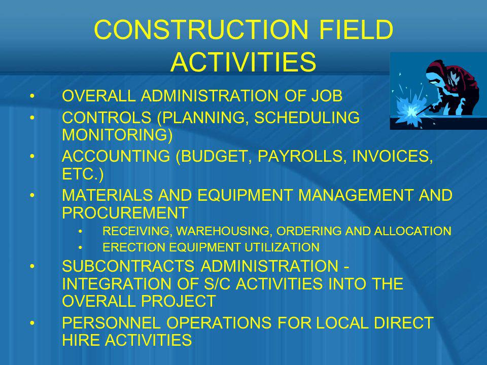 CONSTRUCTION FIELD ACTIVITIES OVERALL ADMINISTRATION OF JOB CONTROLS (PLANNING, SCHEDULING MONITORING) ACCOUNTING (BUDGET, PAYROLLS, INVOICES, ETC.) M