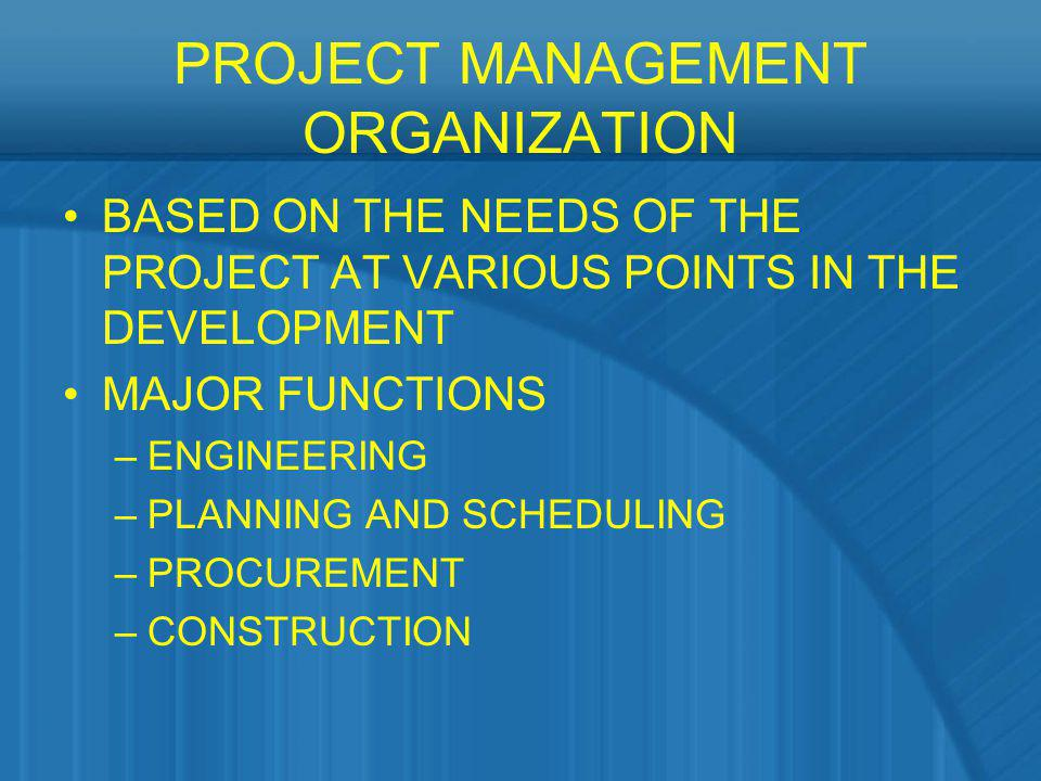 PROJECT MANAGEMENT ORGANIZATION BASED ON THE NEEDS OF THE PROJECT AT VARIOUS POINTS IN THE DEVELOPMENT MAJOR FUNCTIONS –ENGINEERING –PLANNING AND SCHE
