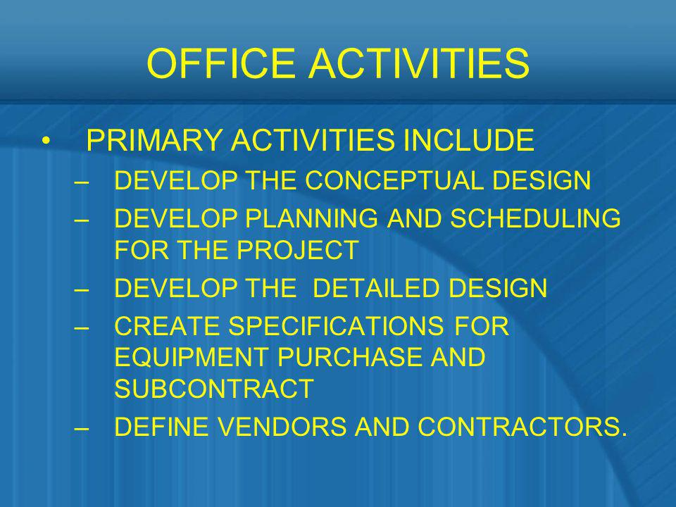 OFFICE ACTIVITIES PRIMARY ACTIVITIES INCLUDE –DEVELOP THE CONCEPTUAL DESIGN –DEVELOP PLANNING AND SCHEDULING FOR THE PROJECT –DEVELOP THE DETAILED DES