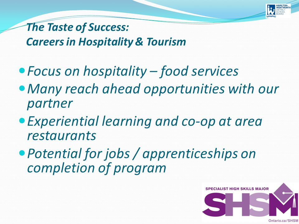 The Taste of Success: Careers in Hospitality & Tourism Focus on hospitality – food services Many reach ahead opportunities with our partner Experiential learning and co-op at area restaurants Potential for jobs / apprenticeships on completion of program
