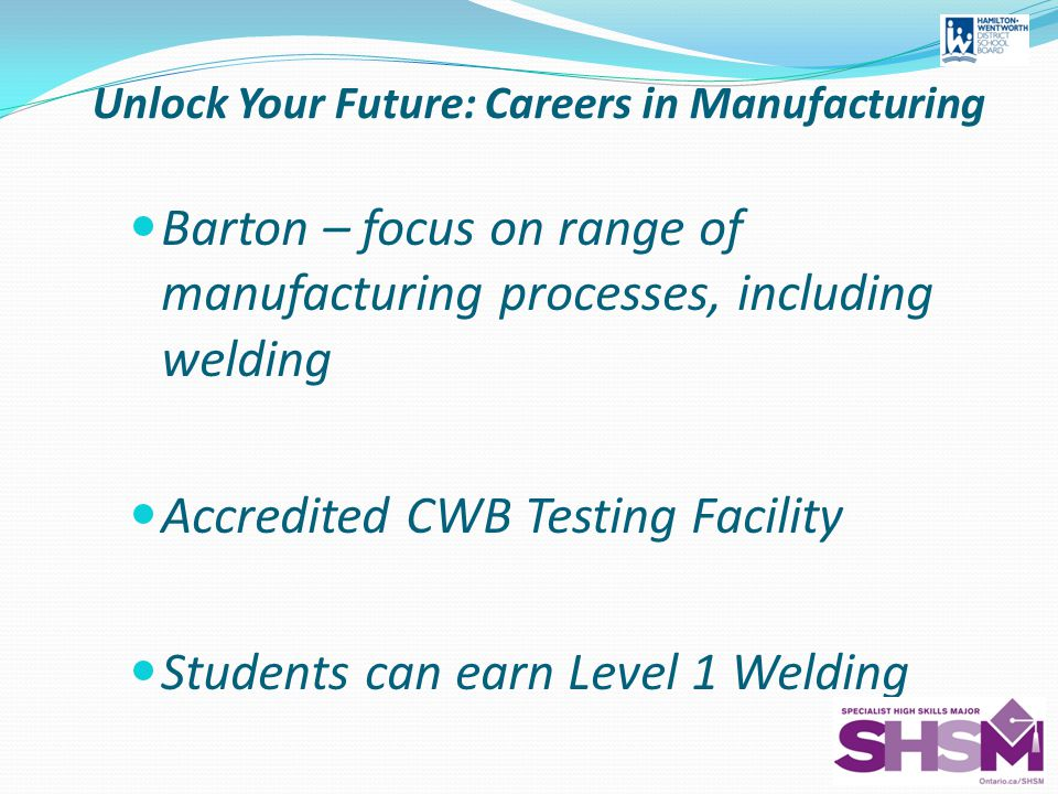 Unlock Your Future: Careers in Manufacturing Barton – focus on range of manufacturing processes, including welding Accredited CWB Testing Facility Students can earn Level 1 Welding