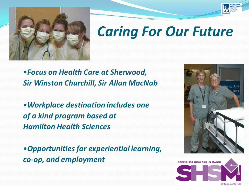 Caring For Our Future Focus on Health Care at Sherwood, Sir Winston Churchill, Sir Allan MacNab Workplace destination includes one of a kind program based at Hamilton Health Sciences Opportunities for experiential learning, co-op, and employment