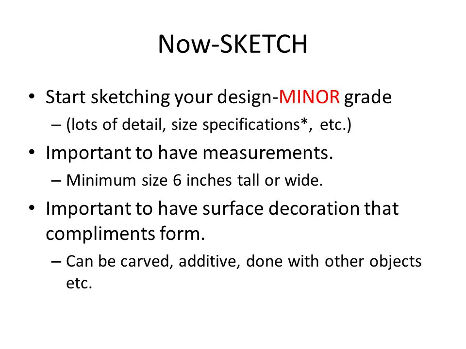 Now-SKETCH Start sketching your design-MINOR grade – (lots of detail, size specifications*, etc.) Important to have measurements. – Minimum size 6 inc