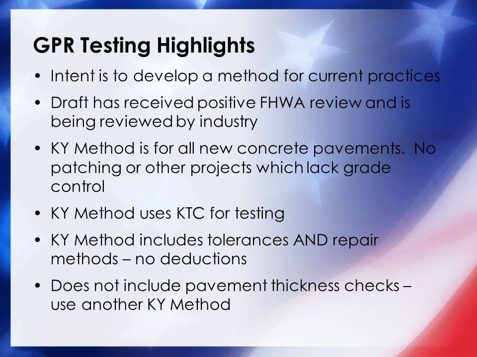 GPR Testing Highlights Intent is to develop a method for current practices Draft has received positive FHWA review and is being reviewed by industry KY Method is for all new concrete pavements.