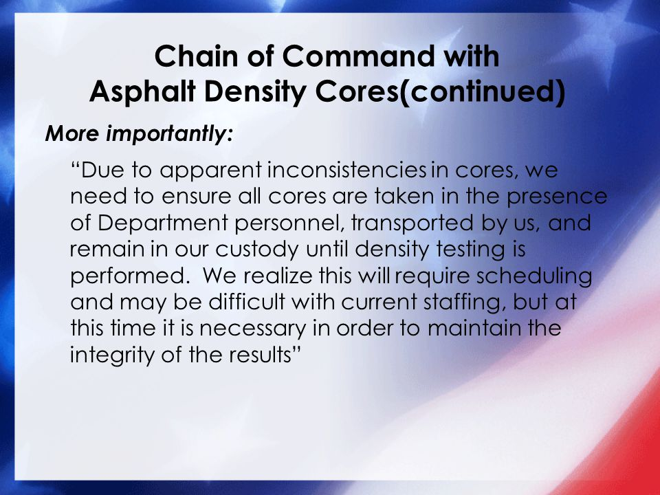 Chain of Command with Asphalt Density Cores(continued) More importantly: Due to apparent inconsistencies in cores, we need to ensure all cores are taken in the presence of Department personnel, transported by us, and remain in our custody until density testing is performed.