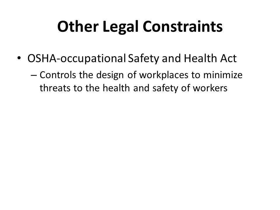 Other Legal Constraints OSHA-occupational Safety and Health Act – Controls the design of workplaces to minimize threats to the health and safety of wo