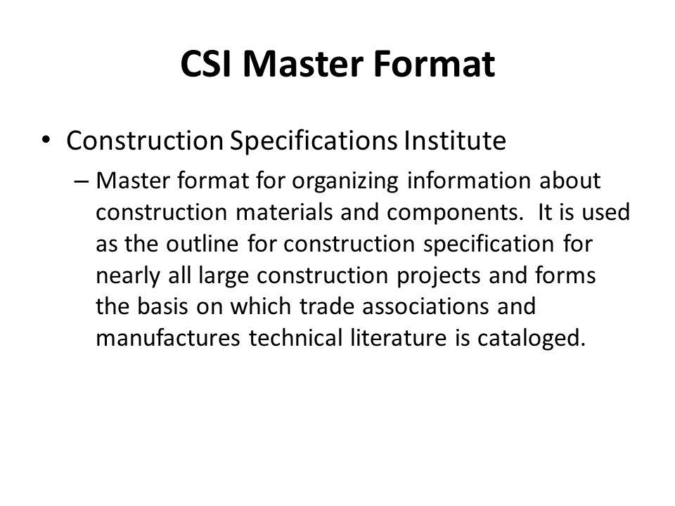 CSI Master Format Construction Specifications Institute – Master format for organizing information about construction materials and components. It is