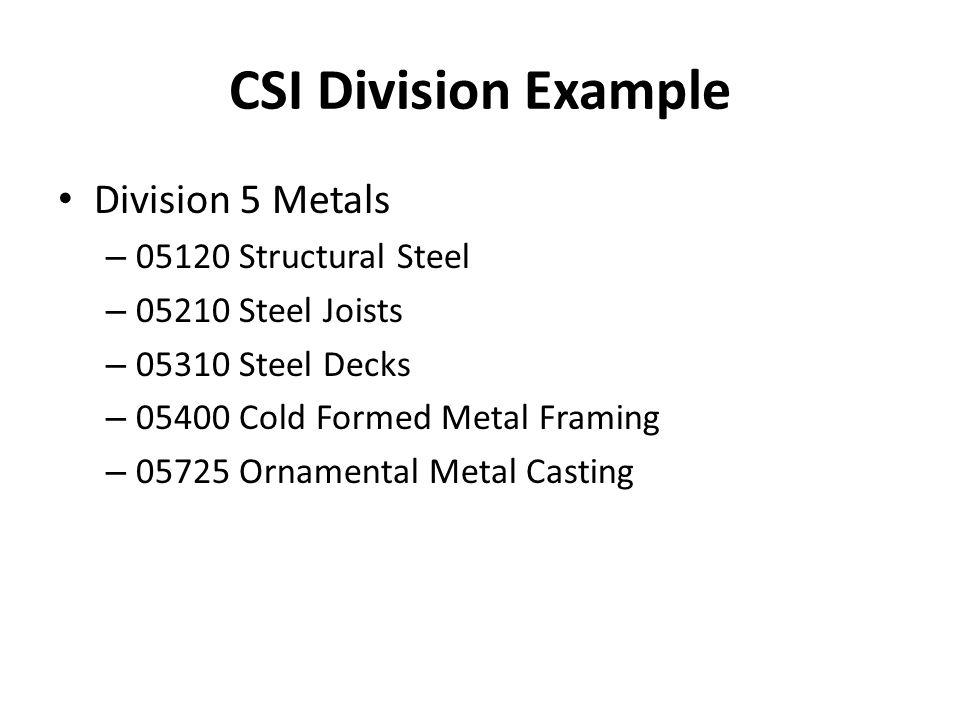 CSI Division Example Division 5 Metals – 05120 Structural Steel – 05210 Steel Joists – 05310 Steel Decks – 05400 Cold Formed Metal Framing – 05725 Orn