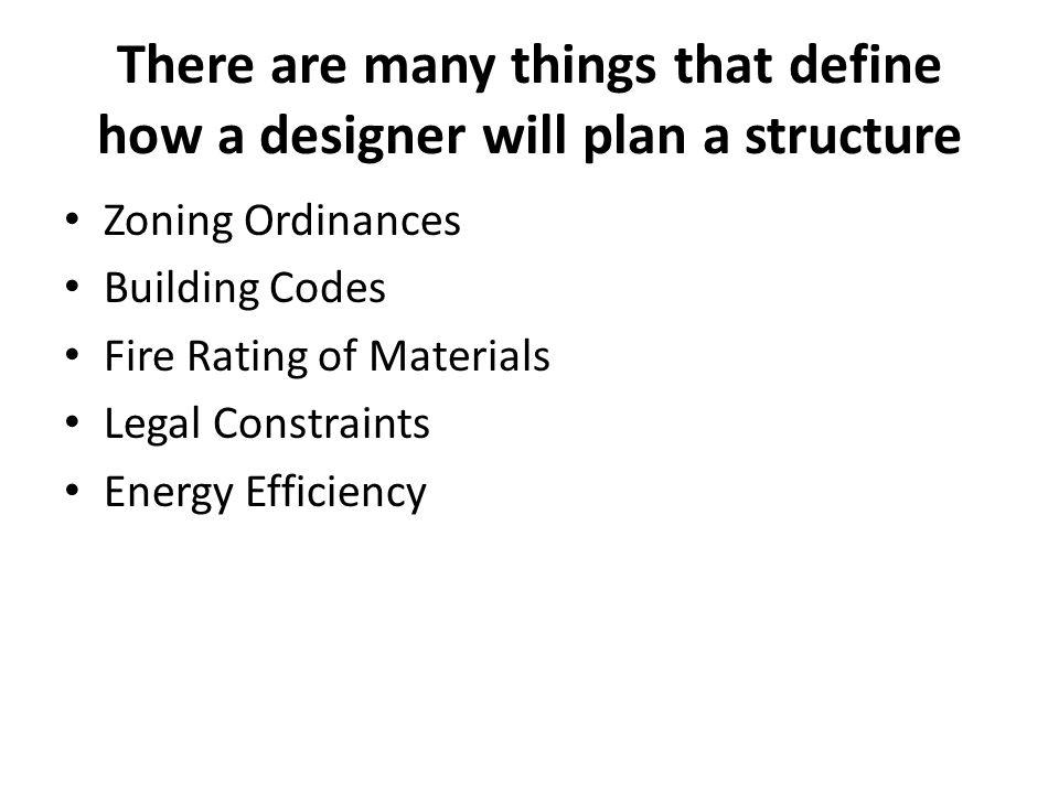There are many things that define how a designer will plan a structure Zoning Ordinances Building Codes Fire Rating of Materials Legal Constraints Ene