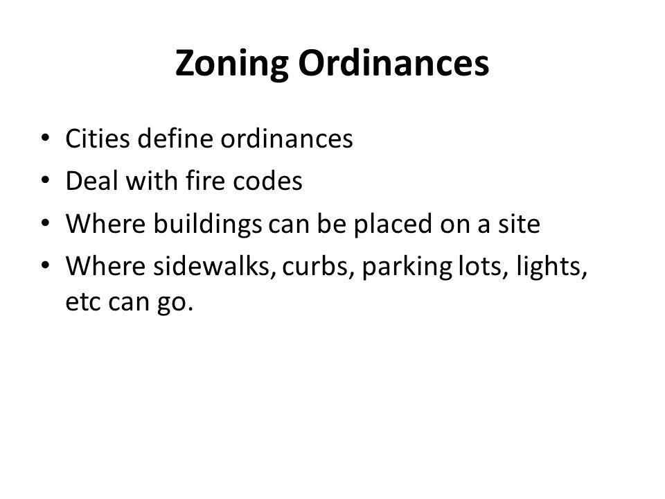 Zoning Ordinances Cities define ordinances Deal with fire codes Where buildings can be placed on a site Where sidewalks, curbs, parking lots, lights,