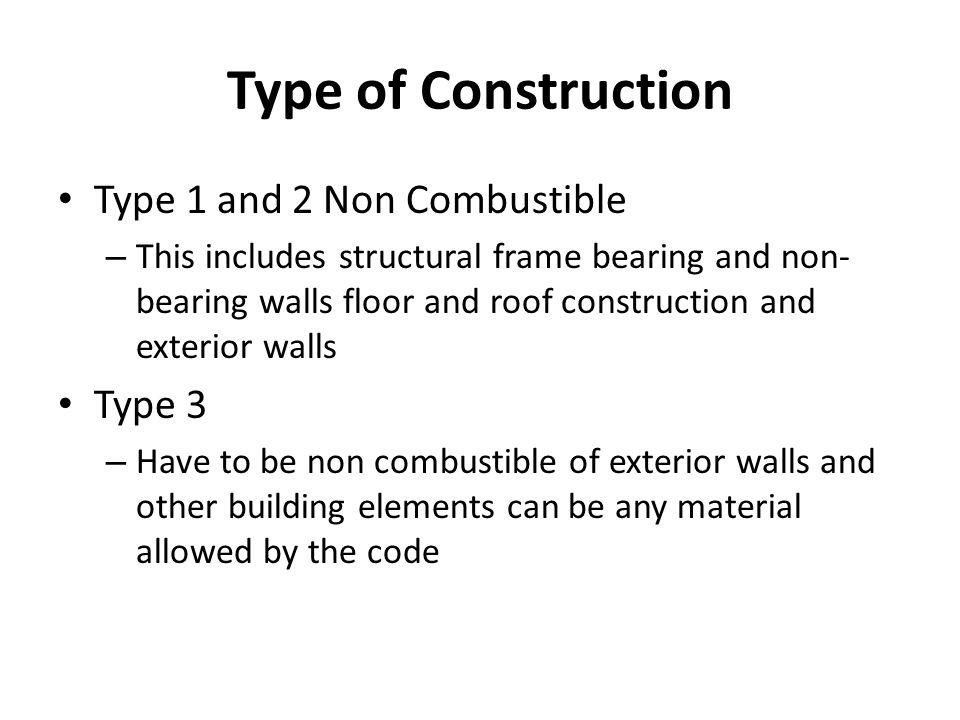 Type of Construction Type 1 and 2 Non Combustible – This includes structural frame bearing and non- bearing walls floor and roof construction and exte