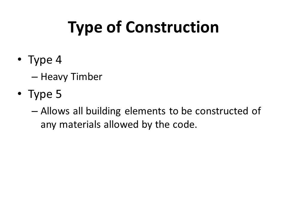 Type of Construction Type 4 – Heavy Timber Type 5 – Allows all building elements to be constructed of any materials allowed by the code.