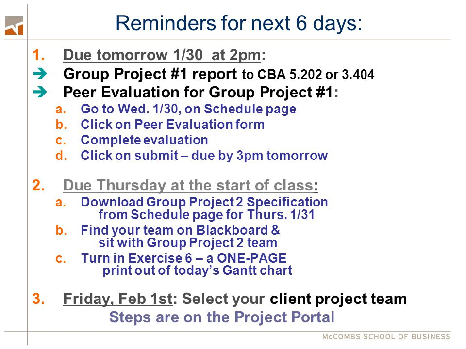 Reminders for next 6 days: 1.Due tomorrow 1/30 at 2pm: Group Project #1 report to CBA 5.202 or 3.404 Peer Evaluation for Group Project #1: a.Go to Wed