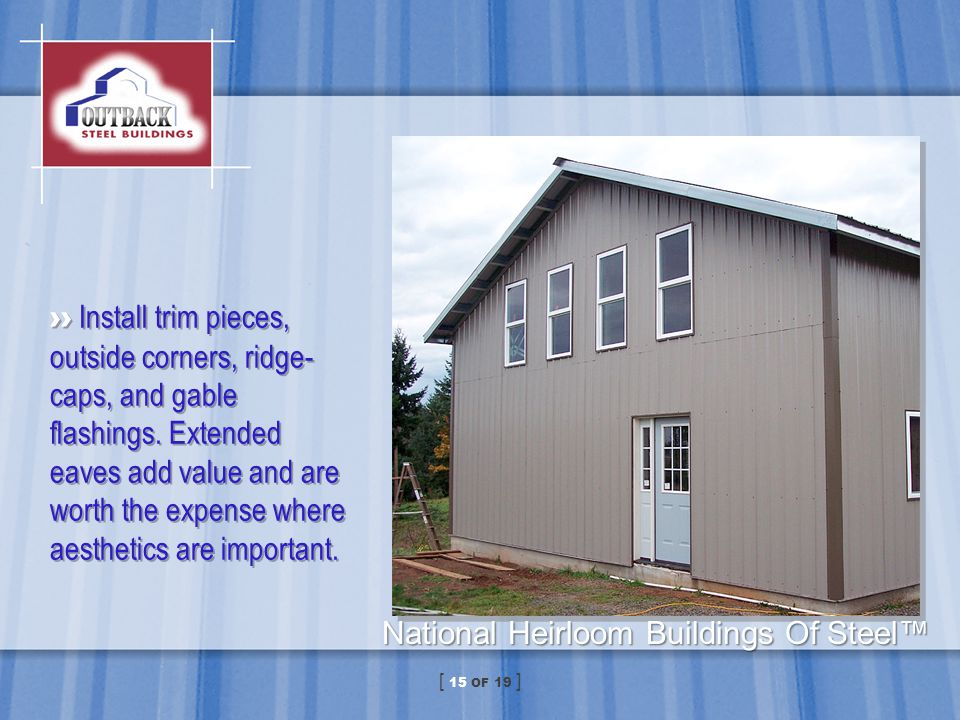 Install trim pieces, outside corners, ridge- caps, and gable flashings. Extended eaves add value and are worth the expense where aesthetics are import