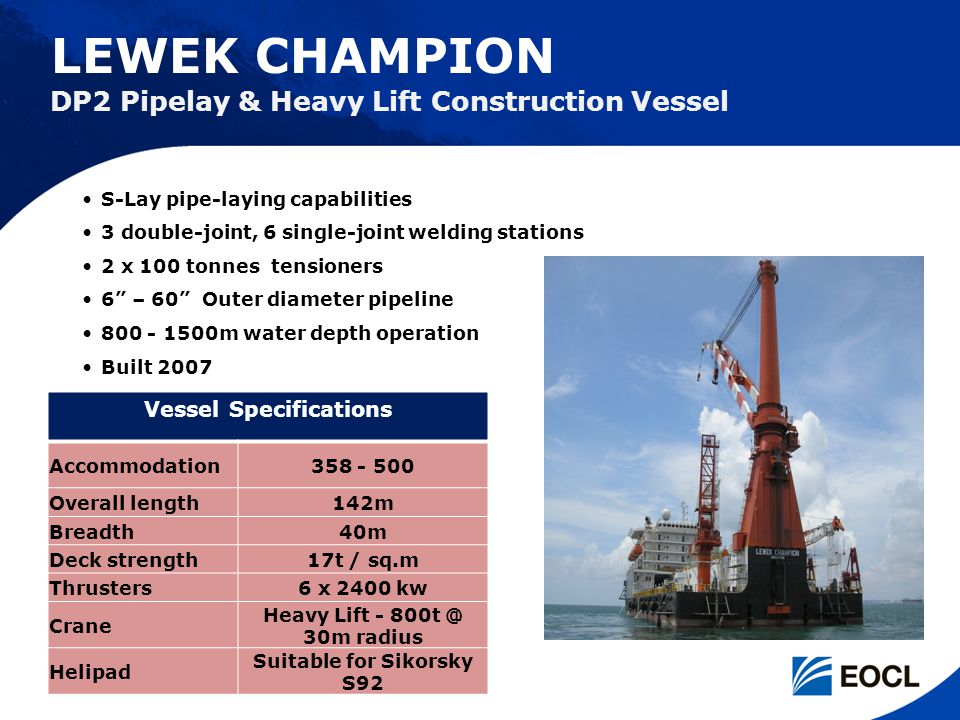 LEWEK CHAMPION Vessel Specifications Accommodation358 - 500 Overall length142m Breadth40m Deck strength17t / sq.m Thrusters6 x 2400 kw Crane Heavy Lif