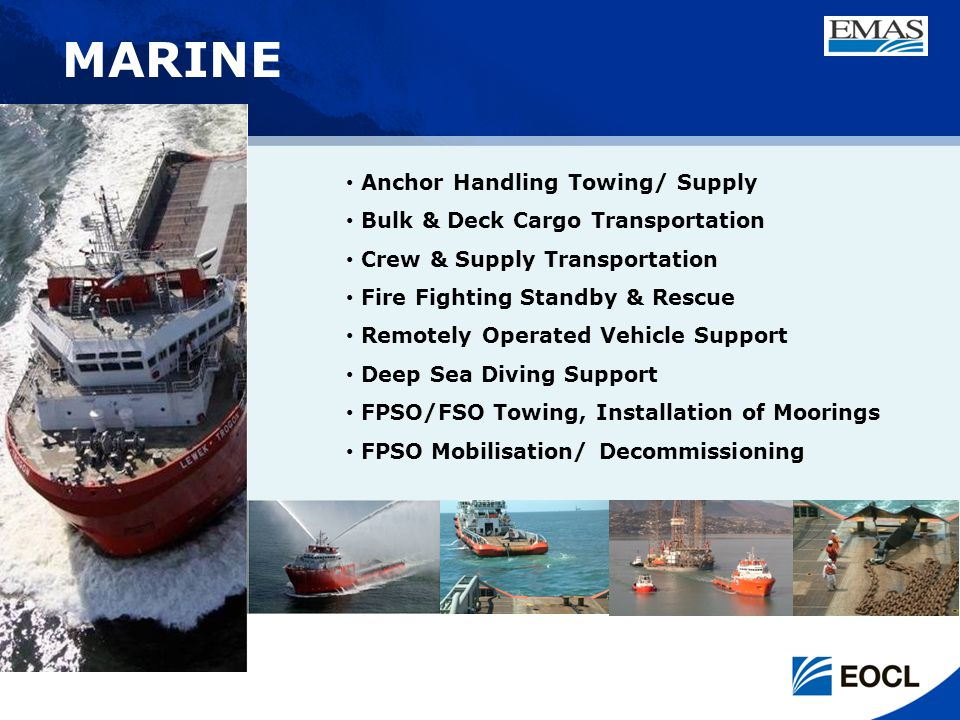 Anchor Handling Towing/ Supply Bulk & Deck Cargo Transportation Crew & Supply Transportation Fire Fighting Standby & Rescue Remotely Operated Vehicle