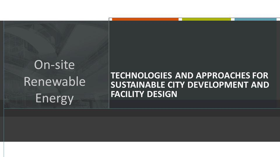 TECHNOLOGIES AND APPROACHES FOR SUSTAINABLE CITY DEVELOPMENT AND FACILITY DESIGN On-site Renewable Energy