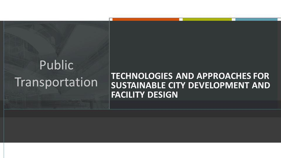 TECHNOLOGIES AND APPROACHES FOR SUSTAINABLE CITY DEVELOPMENT AND FACILITY DESIGN Public Transportation