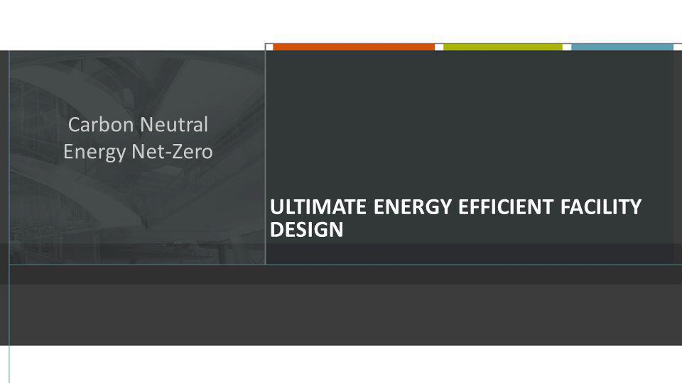 ULTIMATE ENERGY EFFICIENT FACILITY DESIGN Carbon Neutral Energy Net-Zero
