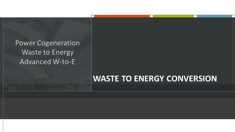 WASTE TO ENERGY CONVERSION Power Cogeneration Waste to Energy Advanced W-to-E