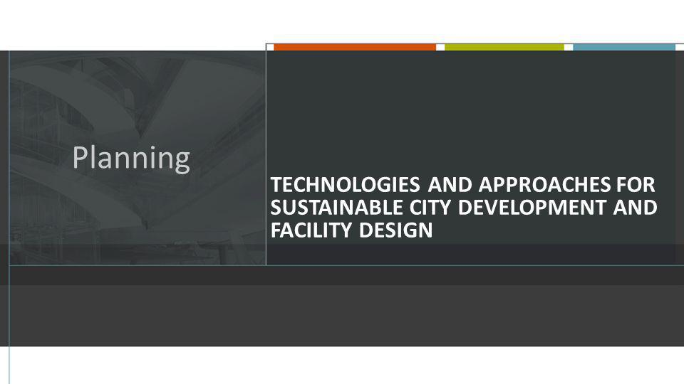TECHNOLOGIES AND APPROACHES FOR SUSTAINABLE CITY DEVELOPMENT AND FACILITY DESIGN Planning