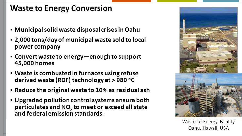Waste to Energy Conversion Municipal solid waste disposal crises in Oahu 2,000 tons/day of municipal waste sold to local power company Convert waste t